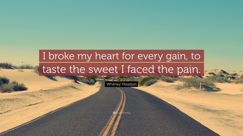 """Whitney Houston Quote: """"I broke my heart for every gain, to taste the sweet I faced the pain."""""""