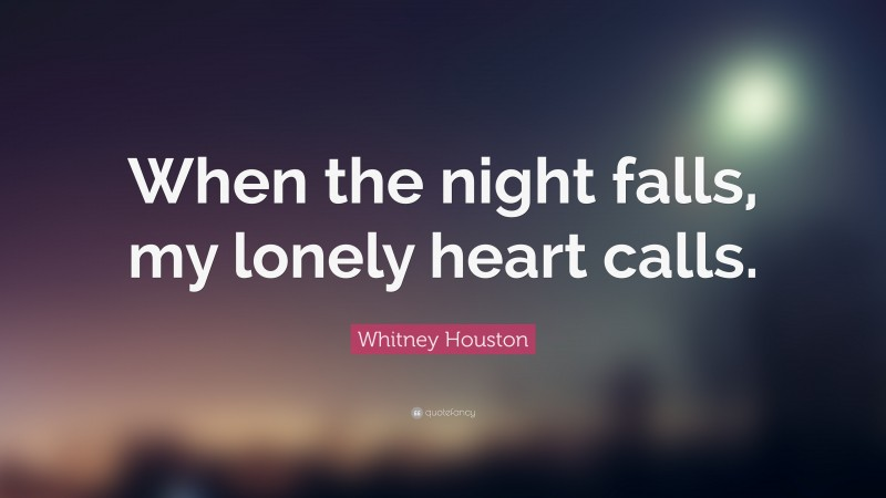 """Whitney Houston Quote: """"When the night falls, my lonely heart calls."""""""