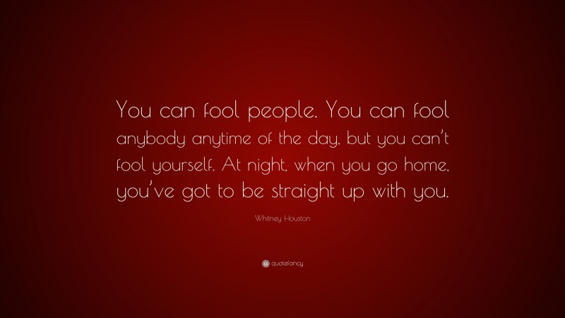 """Whitney Houston Quote: """"You can fool people. You can fool anybody anytime of the day, but you can't fool yourself. At night, when you go home, you've got to be straight up with you."""""""