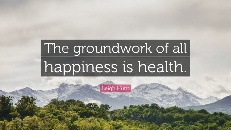 """Leigh Hunt Quote: """"The groundwork of all happiness is health."""""""