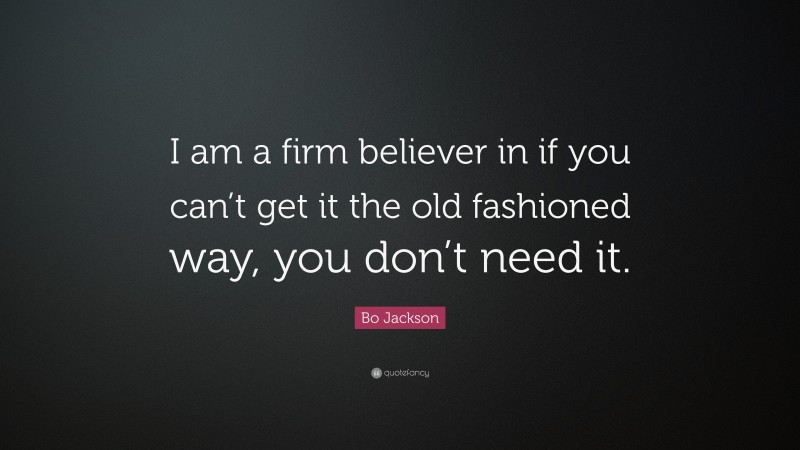 """Bo Jackson Quote: """"I am a firm believer in if you can't get it the old fashioned way, you don't need it."""""""