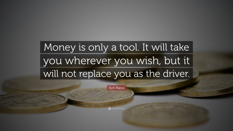 """Ayn Rand Quote: """"Money is only a tool. It will take you wherever you wish, but it will not replace you as the driver."""""""
