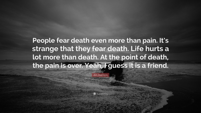"""Jim Morrison Quote: """"People fear death even more than pain. It's strange that they fear death. Life hurts a lot more than death. At the point of death, the pain is over. Yeah, I guess it is a friend."""""""