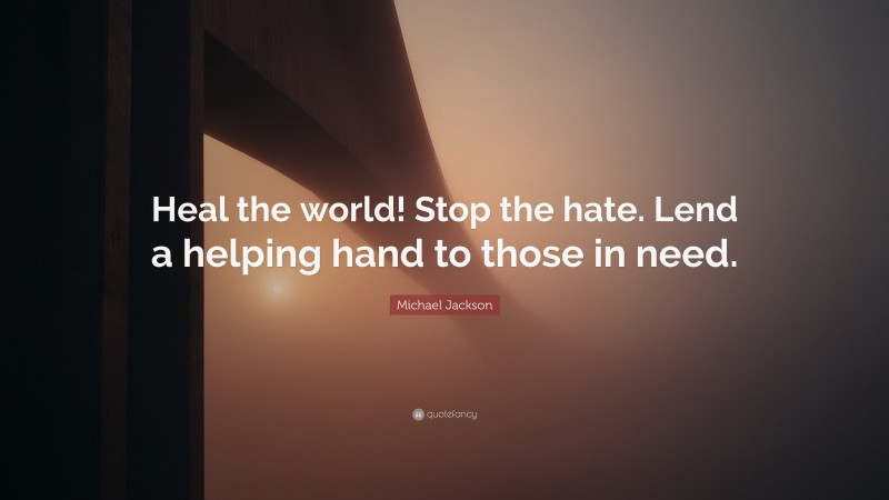 """Michael Jackson Quote: """"Heal the world! Stop the hate. Lend a helping hand to those in need."""""""