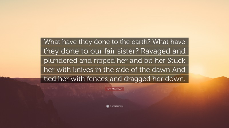 """Jim Morrison Quote: """"What have they done to the earth? What have they done to our fair sister? Ravaged and plundered and ripped her and bit her Stuck her with knives in the side of the dawn And tied her with fences and dragged her down."""""""