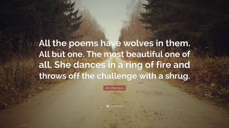 """Jim Morrison Quote: """"All the poems have wolves in them. All but one. The most beautiful one of all. She dances in a ring of fire and throws off the challenge with a shrug."""""""
