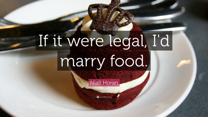 """Niall Horan Quote: """"If it were legal, I'd marry food. """""""