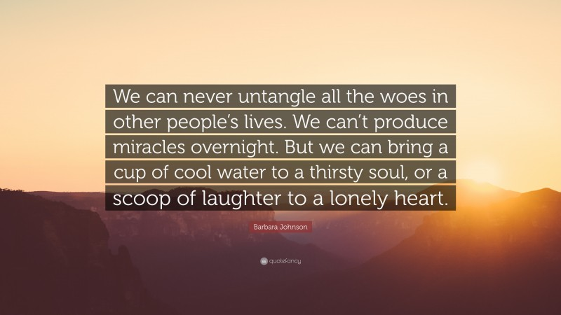 """Barbara Johnson Quote: """"We can never untangle all the woes in other people's lives. We can't produce miracles overnight. But we can bring a cup of cool water to a thirsty soul, or a scoop of laughter to a lonely heart."""""""