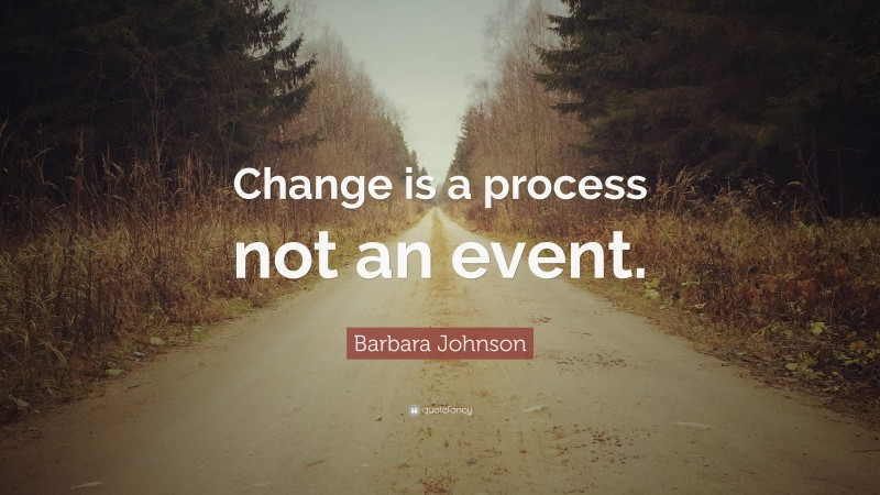 """Barbara Johnson Quote: """"Change is a process not an event."""""""