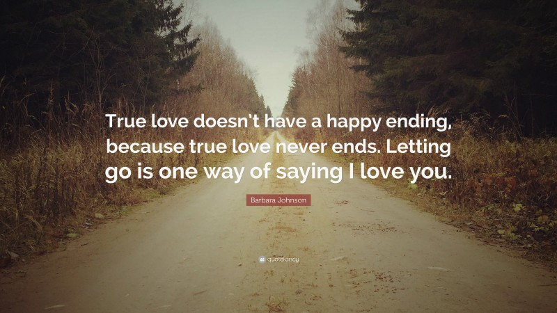 """Barbara Johnson Quote: """"True love doesn't have a happy ending, because true love never ends. Letting go is one way of saying I love you."""""""