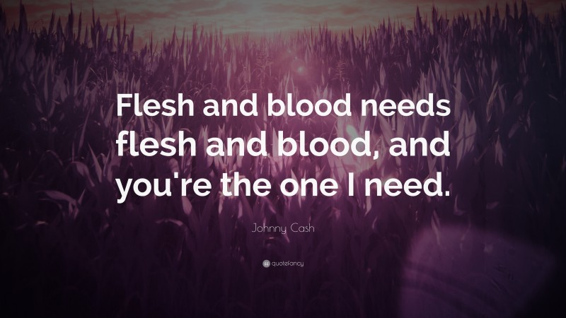 """Johnny Cash Quote: """"Flesh and blood needs flesh and blood, and you're the one I need."""""""