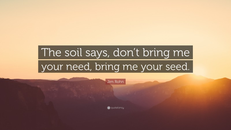 """Jim Rohn Quote: """"The soil says, don't bring me your need, bring me your seed."""""""