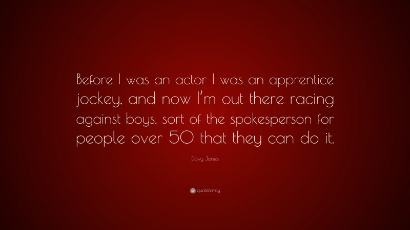 """Davy Jones Quote: """"Before I was an actor I was an apprentice jockey, and now I'm out there racing against boys, sort of the spokesperson for people over 50 that they can do it."""""""