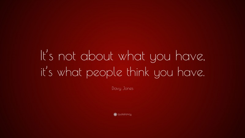 """Davy Jones Quote: """"It's not about what you have, it's what people think you have."""""""