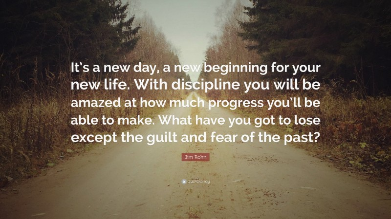 """Jim Rohn Quote: """"It's a new day, a new beginning for your new life. With discipline you will be amazed at how much progress you'll be able to make. What have you got to lose except the guilt and fear of the past?"""""""
