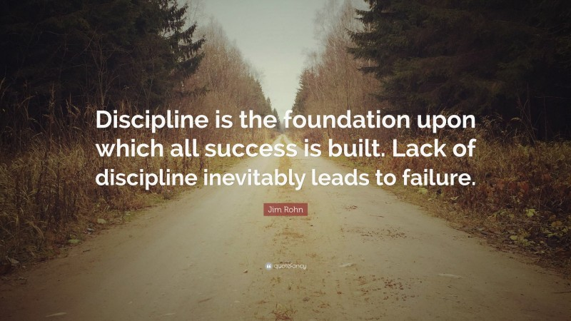 """Jim Rohn Quote: """"Discipline is the foundation upon which all success is built. Lack of discipline inevitably leads to failure."""""""