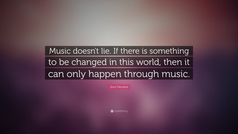 """Jimi Hendrix Quote: """"Music doesn't lie. If there is something to be changed in this world, then it can only happen through music. """""""