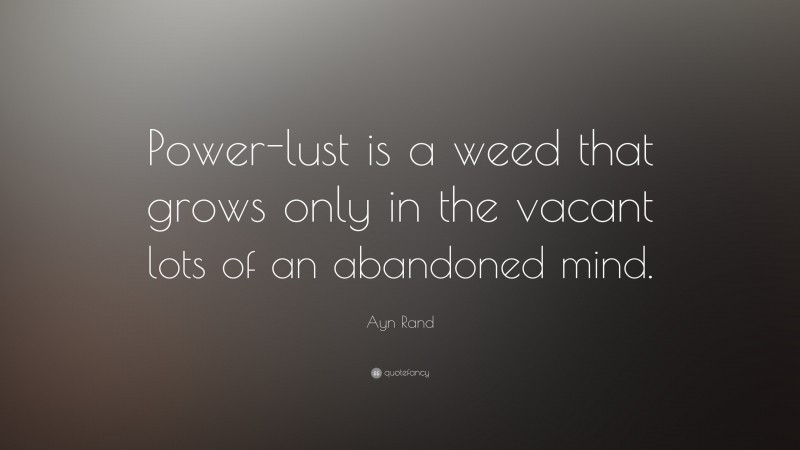 """Ayn Rand Quote: """"Power-lust is a weed that grows only in the vacant lots of an abandoned mind. """""""