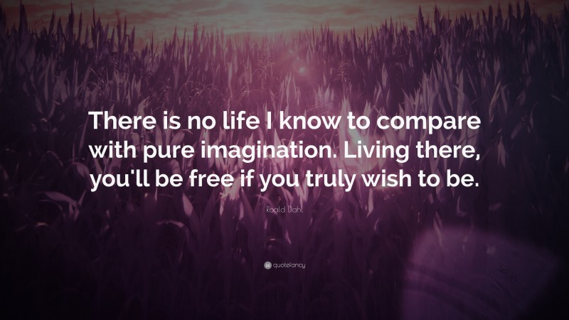 """Roald Dahl Quote: """"There is no life I know to compare with pure imagination. Living there, you'll be free if you truly wish to be."""""""