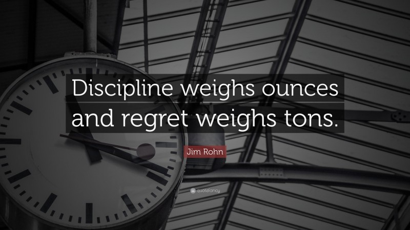 """Jim Rohn Quote: """"Discipline weighs ounces and regret weighs tons."""""""