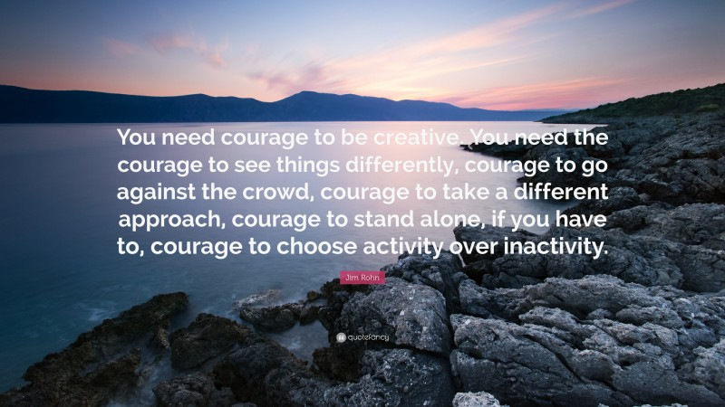 """Jim Rohn Quote: """"You need courage to be creative. You need the courage to see things differently, courage to go against the crowd, courage to take a different approach, courage to stand alone, if you have to, courage to choose activity over inactivity."""""""