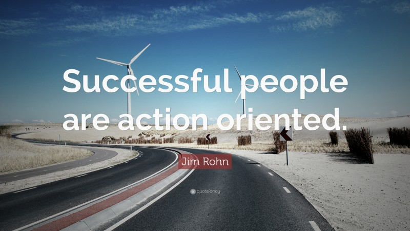 """Jim Rohn Quote: """"Successful people are action oriented."""""""