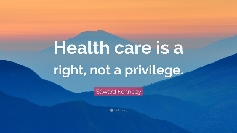 """Edward Kennedy Quote: """"Health care is a right, not a privilege."""""""