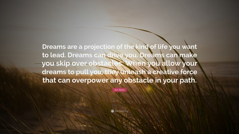 """Jim Rohn Quote: """"Dreams are a projection of the kind of life you want to lead. Dreams can drive you. Dreams can make you skip over obstacles. When you allow your dreams to pull you, they unleash a creative force that can overpower any obstacle in your path."""""""
