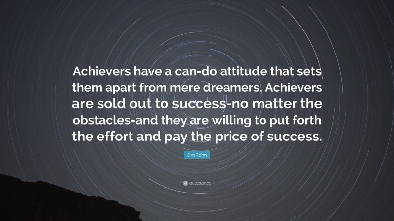 """Jim Rohn Quote: """"Achievers have a can-do attitude that sets them apart from mere dreamers. Achievers are sold out to success-no matter the obstacles-and they are willing to put forth the effort and pay the price of success."""""""