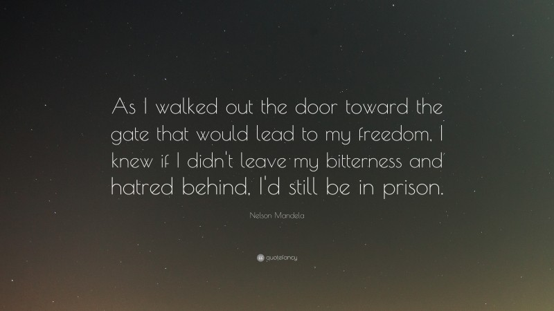 """Nelson Mandela Quote: """"As I walked out the door toward the gate that would lead to my freedom, I knew if I didn't leave my bitterness and hatred behind, I'd still be in prison."""""""
