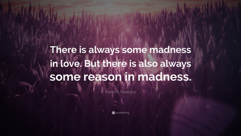 """Friedrich Nietzsche Quote: """"There is always some madness in love. But there is also always some reason in madness."""""""