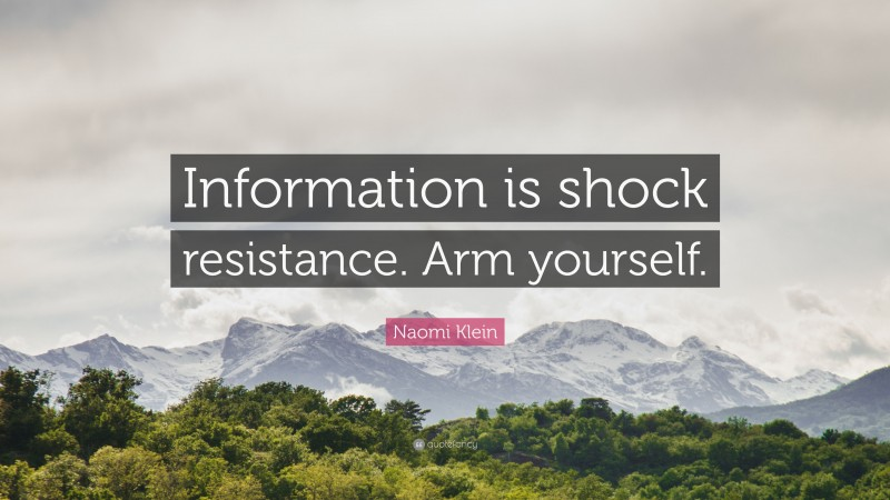 """Naomi Klein Quote: """"Information is shock resistance. Arm yourself."""""""