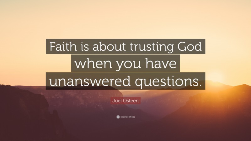 """Joel Osteen Quote: """"Faith is about trusting God when you have unanswered questions."""""""