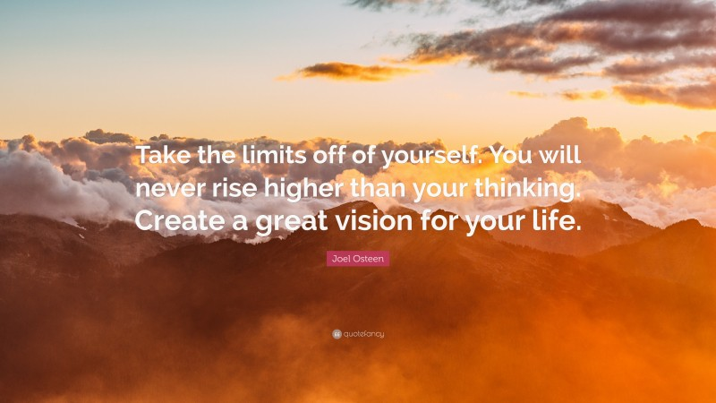 """Joel Osteen Quote: """"Take the limits off of yourself. You will never rise higher than your thinking. Create a great vision for your life."""""""