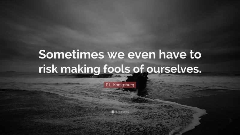 """E.L. Konigsburg Quote: """"Sometimes we even have to risk making fools of ourselves."""""""