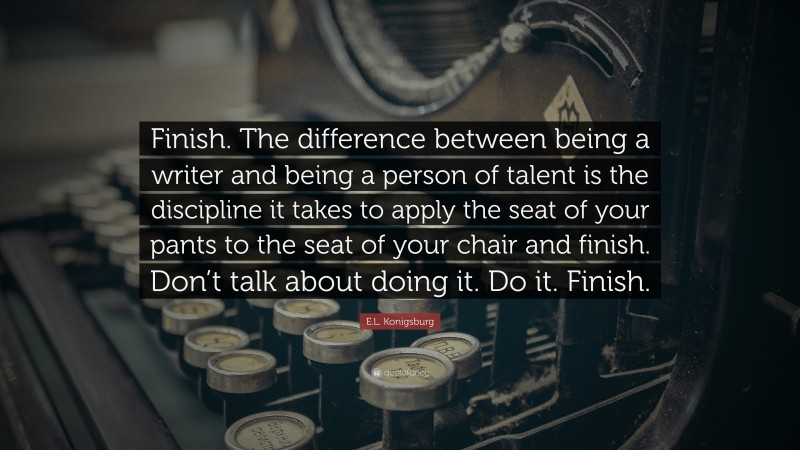 """E.L. Konigsburg Quote: """"Finish. The difference between being a writer and being a person of talent is the discipline it takes to apply the seat of your pants to the seat of your chair and finish. Don't talk about doing it. Do it. Finish."""""""
