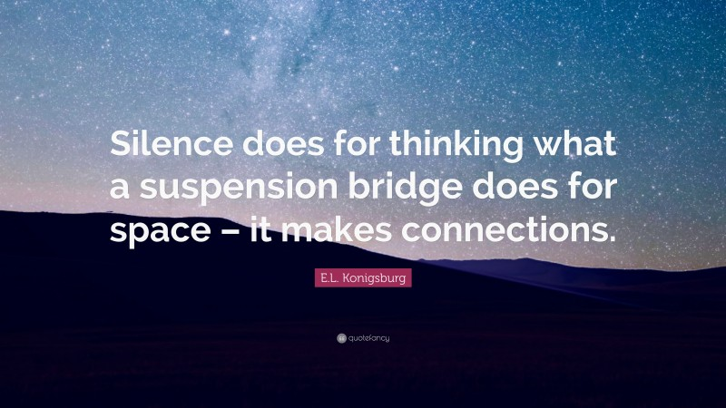 """E.L. Konigsburg Quote: """"Silence does for thinking what a suspension bridge does for space – it makes connections."""""""