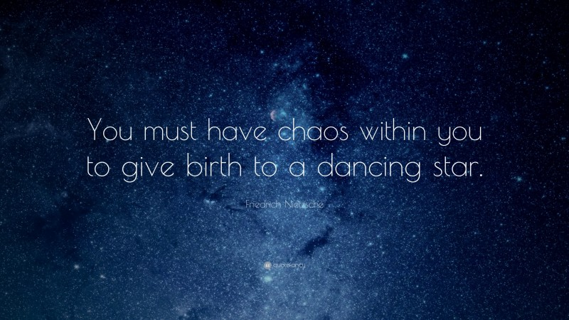 """Friedrich Nietzsche Quote: """"You must have chaos within you to give birth to a dancing star."""""""