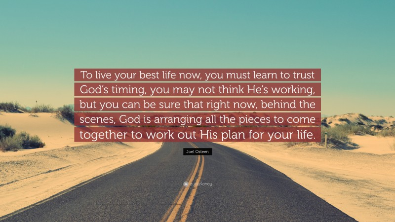 """Joel Osteen Quote: """"To live your best life now, you must learn to trust God's timing, you may not think He's working, but you can be sure that right now, behind the scenes, God is arranging all the pieces to come together to work out His plan for your life."""""""