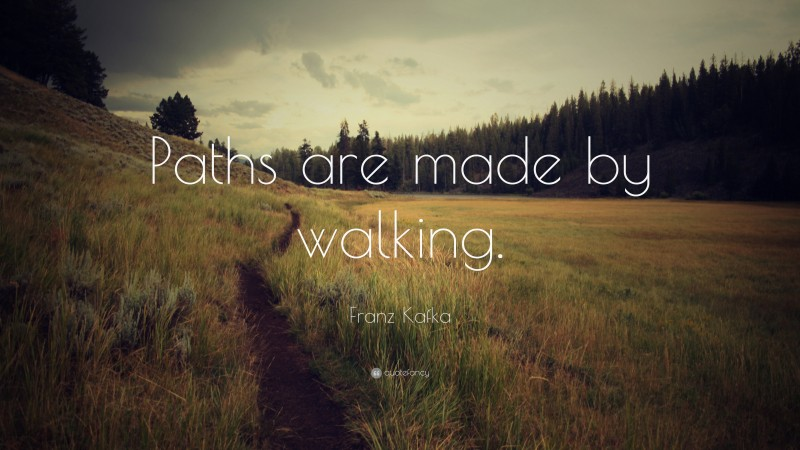 "Franz Kafka Quote: ""Paths are made by walking."""