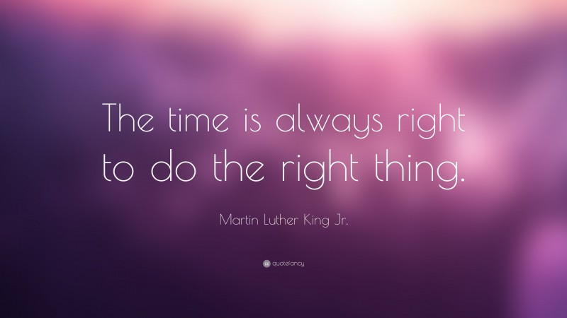 """Martin Luther King Jr. Quote: """"The time is always right to do the right thing."""""""
