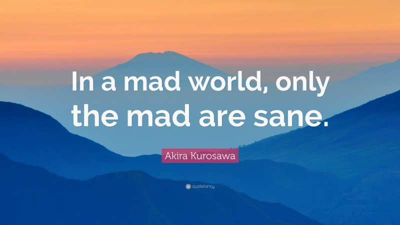 """Akira Kurosawa Quote: """"In a mad world, only the mad are sane."""""""