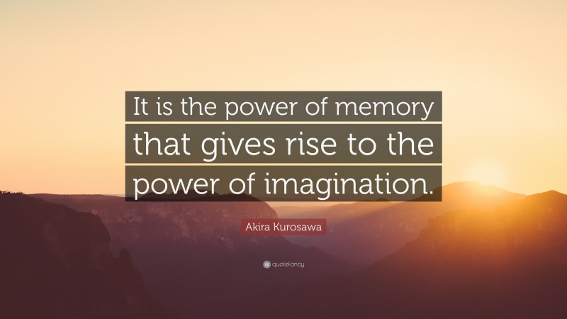"""Akira Kurosawa Quote: """"It is the power of memory that gives rise to the power of imagination."""""""