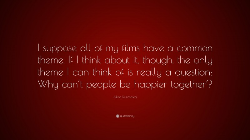 """Akira Kurosawa Quote: """"I suppose all of my films have a common theme. If I think about it, though, the only theme I can think of is really a question: Why can't people be happier together?"""""""