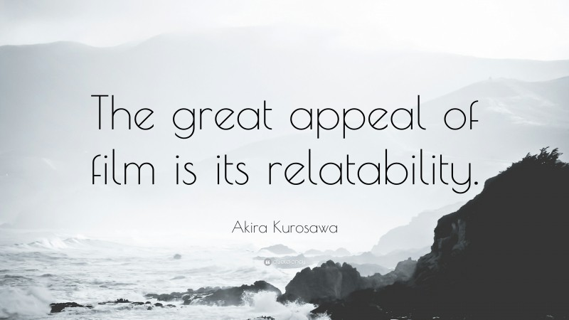 """Akira Kurosawa Quote: """"The great appeal of film is its relatability."""""""