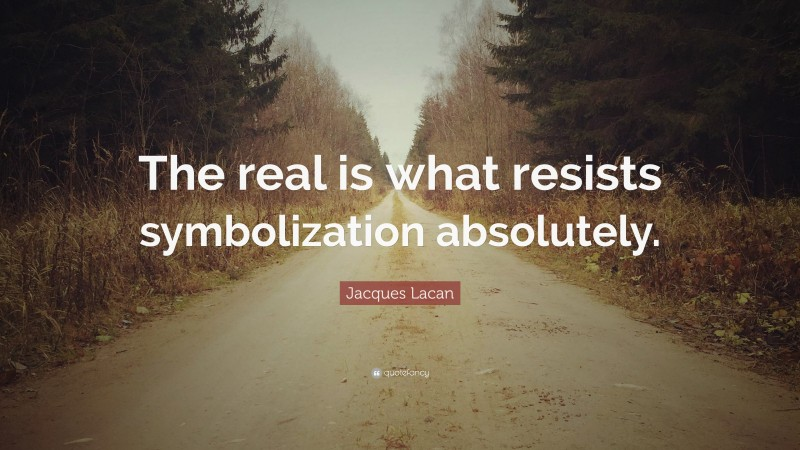"""Jacques Lacan Quote: """"The real is what resists symbolization absolutely."""""""