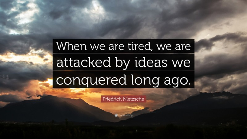 """Friedrich Nietzsche Quote: """"When we are tired, we are attacked by ideas we conquered long ago."""""""