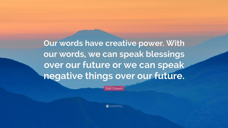 """Joel Osteen Quote: """"Our words have creative power. With our words, we can speak blessings over our future or we can speak negative things over our future."""""""