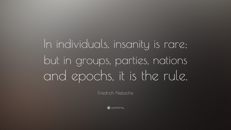 """Friedrich Nietzsche Quote: """"In individuals, insanity is rare; but in groups, parties, nations and epochs, it is the rule."""""""