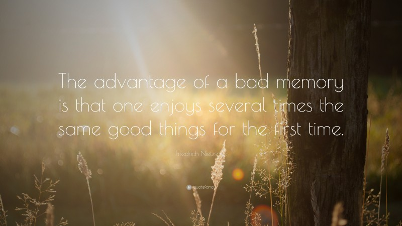 """Friedrich Nietzsche Quote: """"The advantage of a bad memory is that one enjoys several times the same good things for the first time."""""""